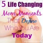 5 Life Changing Mom Moments That Define Who You Are Today